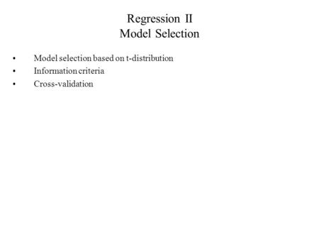 Regression II Model Selection Model selection based on t-distribution Information criteria Cross-validation.