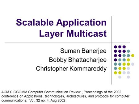 Scalable Application Layer Multicast Suman Banerjee Bobby Bhattacharjee Christopher Kommareddy ACM SIGCOMM Computer Communication Review, Proceedings of.