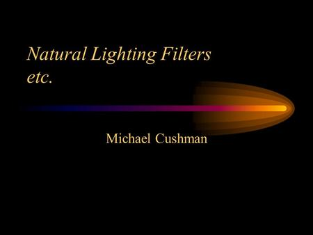 Natural Lighting Filters etc. Michael Cushman. Types of Filters UV (Ultra Violet) a.k.a. Haze ND (Neutral Density) Polarizing –Circular –Linear Colored.