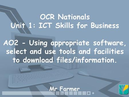 OCR Nationals Unit 1: ICT Skills for Business AO2 - Using appropriate software, select and use tools and facilities to download files/information. Mr Farmer.