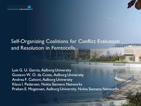 Self-Organizing Coalitions for Conflict Evaluation and Resolution in Femtocells Luis G. U. Garcia, Aalborg University Gustavo W. O. da Costa, Aalborg University.