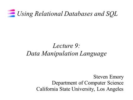 Using Relational Databases and SQL Steven Emory Department of Computer Science California State University, Los Angeles Lecture 9: Data Manipulation Language.
