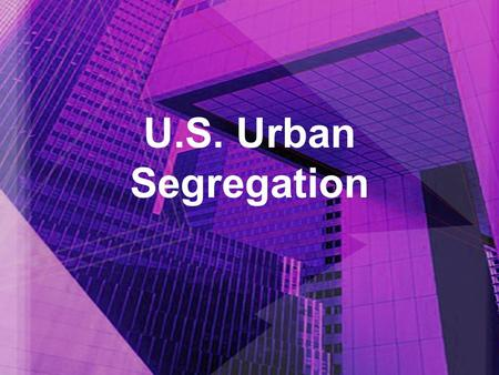 U.S. Urban Segregation. It Can't be Created by Law... Processes & Conditions that support segregation –Self selection – choosing to live where people.