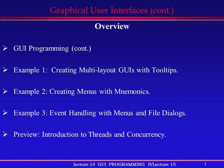 1 lecture 14 GUI PROGRAMMING IVLecture 15 Graphical User Interfaces (cont.) Overview  GUI Programming (cont.)  Example 1: Creating Multi-layout GUIs.
