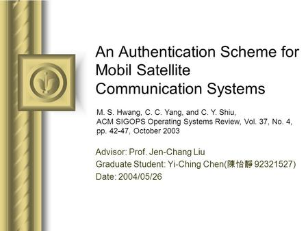 An Authentication Scheme for Mobil Satellite Communication Systems Advisor: Prof. Jen-Chang Liu Graduate Student: Yi-Ching Chen( 陳怡靜 92321527) Date: 2004/05/26.