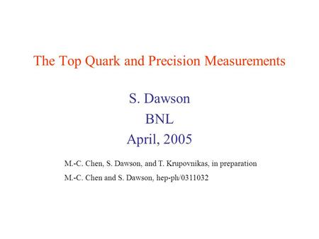 The Top Quark and Precision Measurements S. Dawson BNL April, 2005 M.-C. Chen, S. Dawson, and T. Krupovnikas, in preparation M.-C. Chen and S. Dawson,