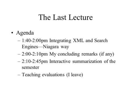 The Last Lecture Agenda –1:40-2:00pm Integrating XML and Search Engines—Niagara way –2:00-2:10pm My concluding remarks (if any) –2:10-2:45pm Interactive.