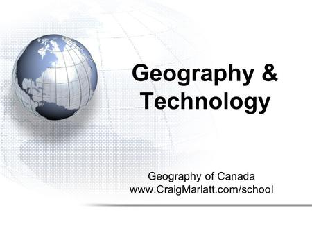 Geography of Canada www.CraigMarlatt.com/school Geography & Technology.