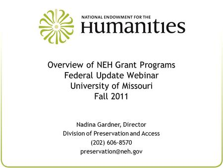 Overview of NEH Grant Programs Federal Update Webinar University of Missouri Fall 2011 Nadina Gardner, Director Division of Preservation and Access (202)
