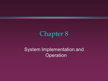 Chapter 8 System Implementation and Operation. Learning Objectives l To discover which activities take place during the third and fourth phases of the.