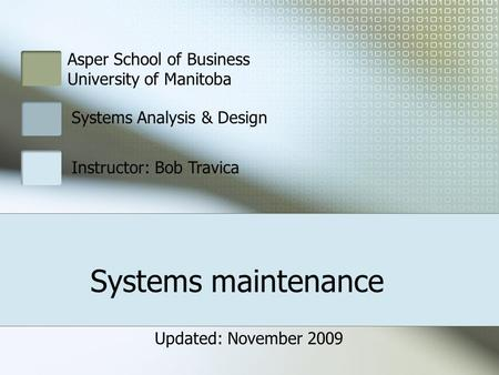 Systems maintenance Asper School of Business University of Manitoba Systems Analysis & Design Instructor: Bob Travica Updated: November 2009.
