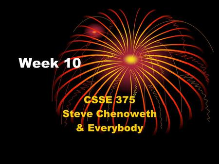 Week 10 CSSE 375 Steve Chenoweth & Everybody. Today Get back Exam 2 This week's schedule – this Reflection on the course Talk about final assignment Decide.