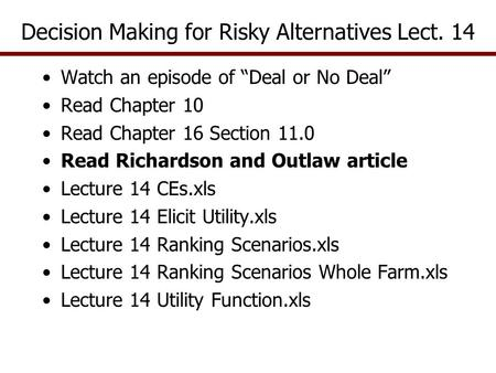 "Decision Making for Risky Alternatives Lect. 14 Watch an episode of ""Deal or No Deal"" Read Chapter 10 Read Chapter 16 Section 11.0 Read Richardson and."