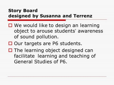 Story Board designed by Susanna and Terrenz  We would like to design an learning object to arouse students ' awareness of sound pollution.  Our targets.