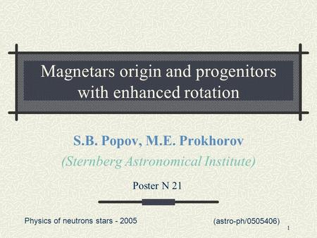 1 Magnetars origin and progenitors with enhanced rotation S.B. Popov, M.E. Prokhorov (Sternberg Astronomical Institute) (astro-ph/0505406) Poster N 21.