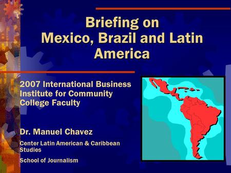 Briefing on Mexico, Brazil and Latin America 2007 International Business Institute for Community College Faculty Dr. Manuel Chavez Center Latin American.