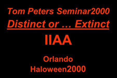 Tom Peters Seminar2000 Distinct or … Extinct IIAA Orlando Haloween 2000.