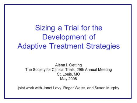 Sizing a Trial for the Development of Adaptive Treatment Strategies Alena I. Oetting The Society for Clinical Trials, 29th Annual Meeting St. Louis, MO.