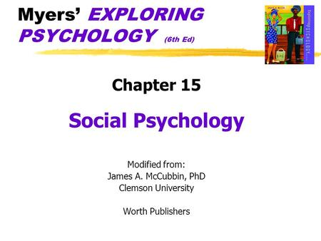 Myers' EXPLORING PSYCHOLOGY (6th Ed) Chapter 15 Social Psychology Modified from: James A. McCubbin, PhD Clemson University Worth Publishers.
