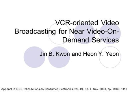 VCR-oriented Video Broadcasting for Near Video-On- Demand Services Jin B. Kwon and Heon Y. Yeon Appears in IEEE Transactions on Consumer Electronics, vol.