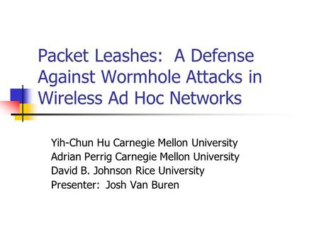 Packet Leashes: A Defense Against Wormhole Attacks in Wireless Ad Hoc Networks Yih-Chun Hu Carnegie Mellon University Adrian Perrig Carnegie Mellon University.
