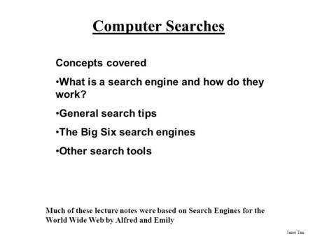 James Tam Computer Searches Concepts covered What is a search engine and how do they work? General search tips The Big Six search engines Other search.