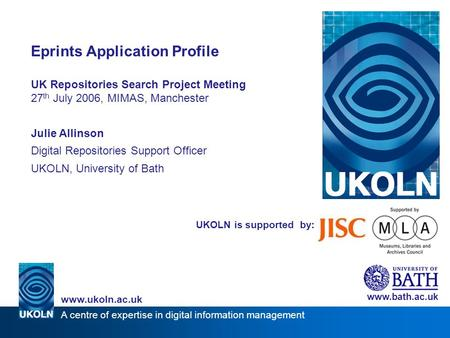 A centre of expertise in digital information management www.ukoln.ac.uk UKOLN is supported by: Eprints Application Profile UK Repositories Search Project.