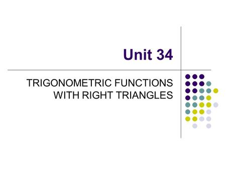 Unit 34 TRIGONOMETRIC FUNCTIONS WITH RIGHT TRIANGLES.