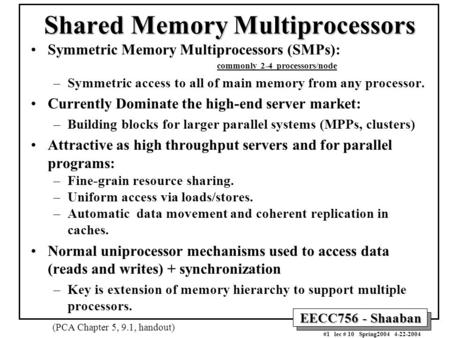 EECC756 - Shaaban #1 lec # 10 Spring2004 4-22-2004 Shared Memory Multiprocessors Symmetric Memory Multiprocessors (SMPs): commonly 2-4 processors/node.
