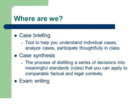 Where are we? Case briefing – Tool to help you understand individual cases, analyze cases, participate thoughtfully in class Case synthesis – The process.