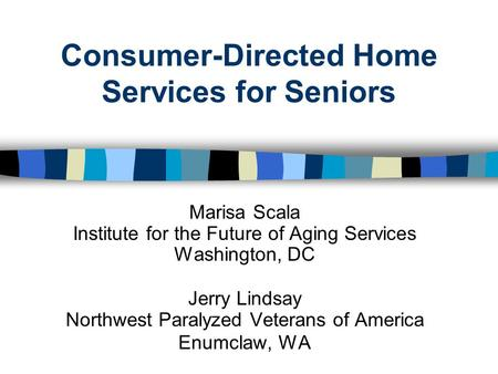 Consumer-Directed Home Services for Seniors Marisa Scala Institute for the Future of Aging Services Washington, DC Jerry Lindsay Northwest Paralyzed Veterans.