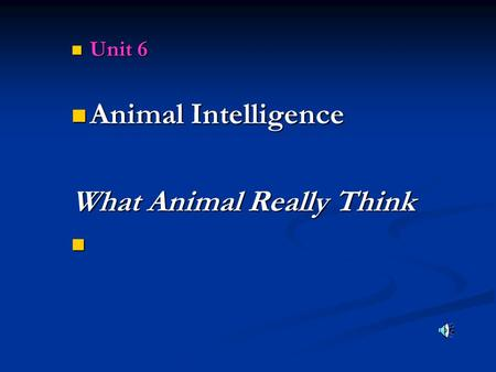 Unit 6 Unit 6 Animal Intelligence Animal Intelligence What Animal Really Think.