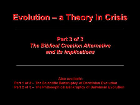 Evolution – a Theory in Crisis Part 3 of 3 The Biblical Creation Alternative and Its Implications Also available: Part 1 of 3 – The Scientific Bankruptcy.
