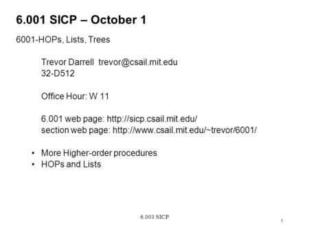 6.001 SICP 1 6.001 SICP – October 1 6001-HOPs, Lists, Trees Trevor Darrell 32-D512 Office Hour: W 11 6.001 web page:
