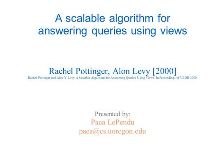 A scalable algorithm for answering queries using <strong>views</strong> Rachel Pottinger, Alon Levy [2000] Rachel Pottinger and Alon Y. Levy A Scalable Algorithm for Answering.
