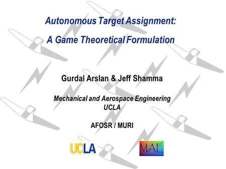 Autonomous Target Assignment: A Game Theoretical Formulation Gurdal Arslan & Jeff Shamma Mechanical and Aerospace Engineering UCLA AFOSR / MURI.
