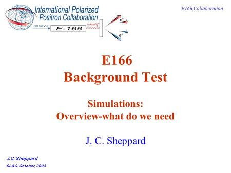 E166 Collaboration J.C. Sheppard SLAC, October, 2003 E166 Background Test Simulations: Overview-what do we need J. C. Sheppard.