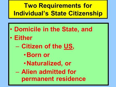 Two Requirements for Individual's State Citizenship Domicile in the State, and Either –Citizen of the US, Born or Naturalized, or –Alien admitted for permanent.