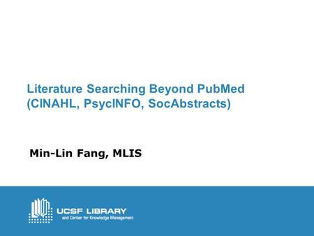 Literature Searching Beyond PubMed (CINAHL, PsycINFO, SocAbstracts) Min-Lin Fang, MLIS.