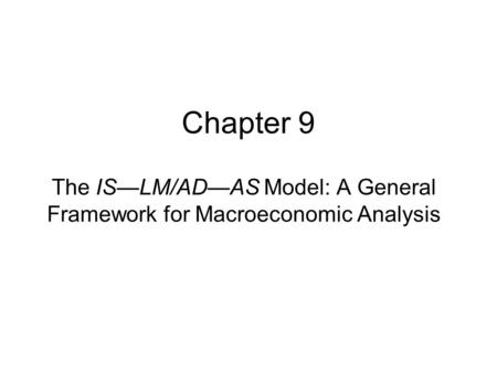 Chapter 9 The IS—LM/AD—AS Model: A General Framework for Macroeconomic Analysis.