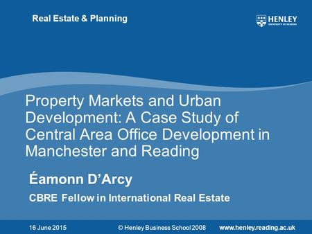 © Henley Business School 2008www.henley.reading.ac.uk Real Estate & Planning Property Markets and Urban Development: A Case Study of Central Area Office.