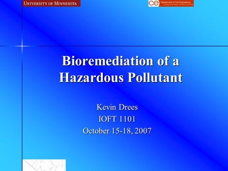Bioremediation of a Hazardous Pollutant Kevin Drees IOFT 1101 October 15-18, 2007.