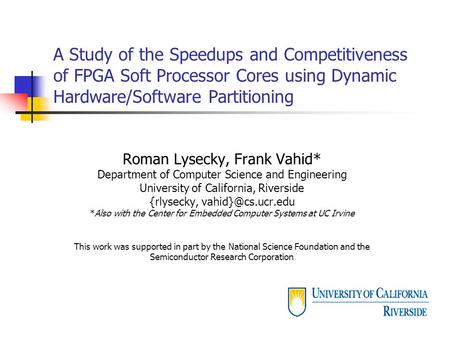 A Study of the Speedups and Competitiveness of FPGA Soft Processor Cores using Dynamic Hardware/Software Partitioning Roman Lysecky, Frank Vahid* Department.