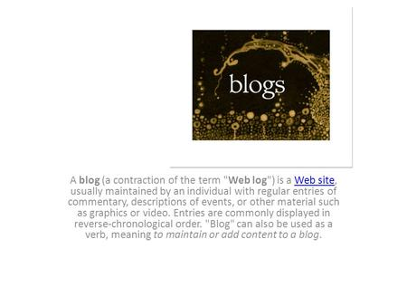 Blogs A blog (a contraction of the term Web log) is a Web site, usually maintained by an individual with regular entries of commentary, descriptions.