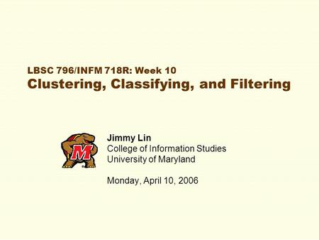 LBSC 796/INFM 718R: Week 10 Clustering, Classifying, and Filtering Jimmy Lin College of Information Studies University of Maryland Monday, April 10, 2006.