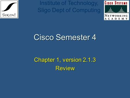 Institute of Technology, Sligo Dept of Computing Cisco Semester 4 Chapter 1, version 2.1.3 Review.