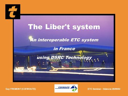 ETC Seminar - 26/09/02 Guy FREMONT (COFIROUTE)ETC Seminar - Valencia 26/09/02 The Liber't system An interoperable ETC system in France using DSRC Technology.