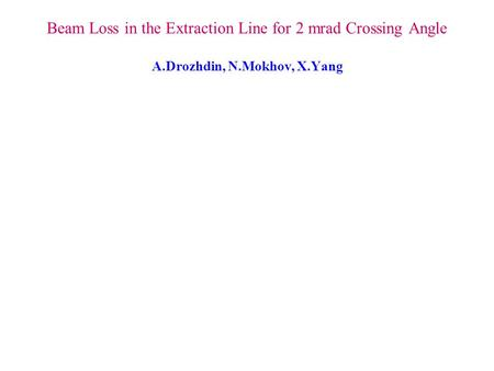 Beam Loss in the Extraction Line for 2 mrad Crossing Angle A.Drozhdin, N.Mokhov, X.Yang.