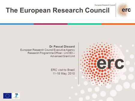 European Research Council The European Research Council Dr Pascal Dissard European Research Council Executive Agency Research Programme Officer - Unit.