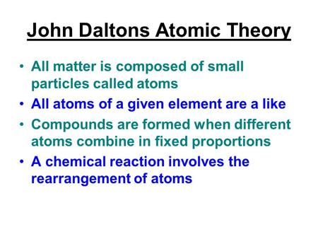 John Daltons Atomic Theory All matter is composed of small particles called atoms All atoms of a given element are a like Compounds are formed when different.